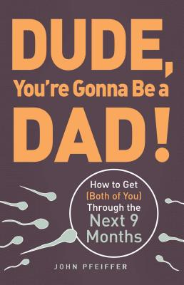 Dude, You're Gonna Be a Dad!: How to Get (Both of You) Through the Next 9 Months Cover Image