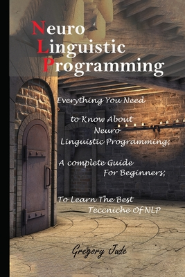 Neuro Linguistic Programming: Everything You Need to Know About Neuro Linguistic Programming; A complete Guide For Beginners to Learn The Best Teccn Cover Image