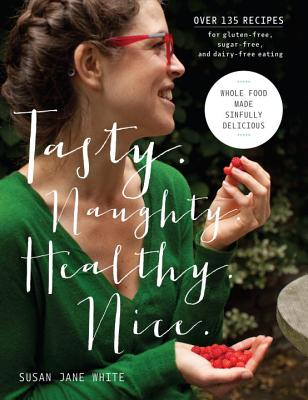 Tasty. Naughty. Healthy. Nice.: Whole Food Made Sinfully Delicious-Over 135 Recipes for Wheat-Free, Sugar-Free, and Dairy-Free Eating Cover Image