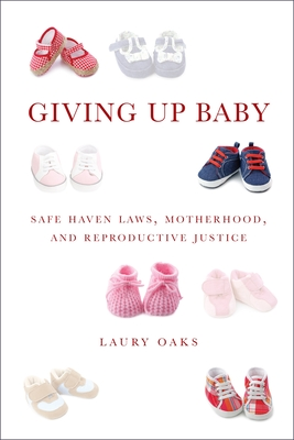 Giving Up Baby: Safe Haven Laws, Motherhood, and Reproductive Justice Cover Image