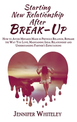 Starting New Relationship After Break-Up: How to Avoid Mistakes Made in Previous Relation, Reframe the Way You Love, Maintaining Ideal Relationship an Cover Image