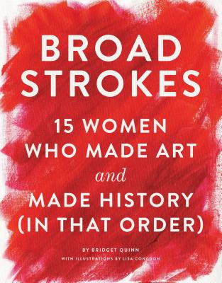 Broad Strokes: 15 Women Who Made Art and Made History (in That Order) (Gifts for Artists, Inspirational Books, Gifts for Creatives) Cover Image