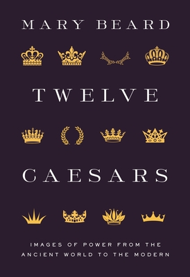 Twelve Caesars: Images of Power from the Ancient World to the Modern Cover Image