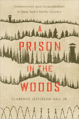 A Prison in the Woods: Environment and Incarceration in New York's North Country (Environmental History of the Northeast) Cover Image