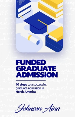 Funded Graduate Admission: 10 Steps to a Successful graduate Admission in North America Cover Image