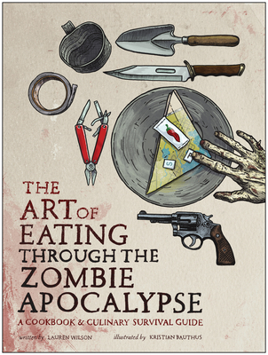 The Art of Eating Through the Zombie Apocalypse: A Cookbook & Culinary Survival Guide Cover Image