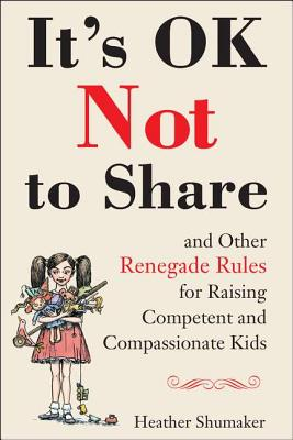 It's Ok Not to Share and Other Renegade Rules for Raising Competent and Compassionate Kids Cover