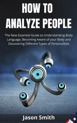 How to Analyze People: The New Essential Guide to Understanding Body Language, Becoming Aware of your Body and Discovering Different Types of Cover Image