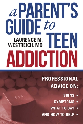 A Parent's Guide to Teen Addiction: Professional Advice on Signs, Symptoms,  What to Say, and How to Help Cover Image