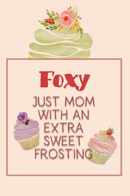 Foxy Just Mom with an Extra Sweet Frosting: Personalized Notebook for the Sweetest Woman You Know Cover Image