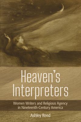 Heaven's Interpreters: Women Writers and Religious Agency in Nineteenth-Century America Cover Image