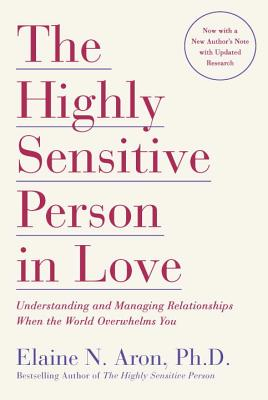 The Highly Sensitive Person in Love: Understanding and Managing Relationships When the World Overwhelms You Cover Image