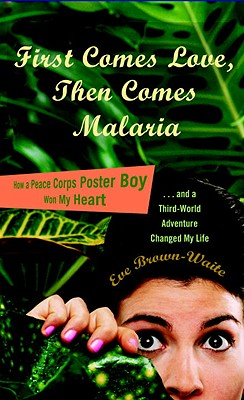 First Comes Love, Then Comes Malaria: How a Peace Corps Poster Boy Won My Heart and a Third-World Adventure Changed My Life Cover Image