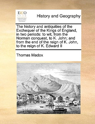 The History and Antiquities of the Exchequer of the Kings of England, in Two Periods: To Wit, from the Norman Conquest, to K. John; And from the End o Cover Image