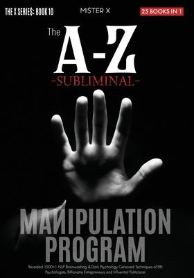 The A-Z Subliminal Manipulation Program: Revealed 1000+1 NLP, Brainwashing & Dark Psychology Censored Techniques of FBI Psychologists, Billionaire Ent Cover Image