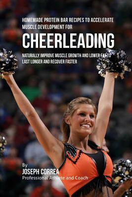 Homemade Protein Bar Recipes to Accelerate Muscle Development for Cheerleading: Naturally improve muscle growth and lower fat to last longer and recov Cover Image