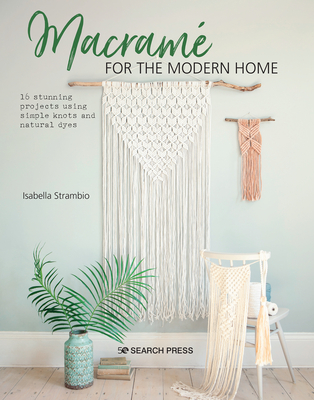 Macramé for the Modern Home: 16 stunning projects using simple knots and natural dyes Cover Image