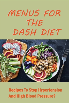 Menus For The Dash Diet: Recipes To Stop Hypertension And High Blood Pressure?: Dash Diet Meal Plan To Lower Your Blood Pressure Cover Image