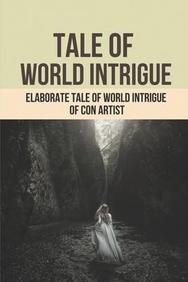 Tale Of World Intrigue: Elaborate Tale Of World Intrigue Of Con Artist: How Con Artist Fool The Fbi Cover Image