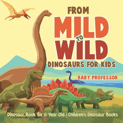 From Mild to Wild, Dinosaurs for Kids - Dinosaur Book for 6-Year-Old - Children's Dinosaur Books Cover Image