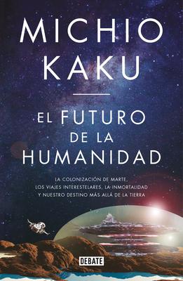 El futuro de la humanidad: La terraformación de Marte, los viajes interestelares la inmortalidad y nuestro destino más allá de la tierra / The Future of Huma Cover Image