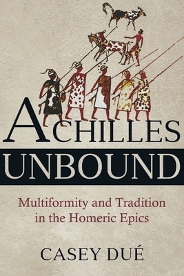 Achilles Unbound: Multiformity and Tradition in the Homeric Epics (Hellenic Studies #81) Cover Image