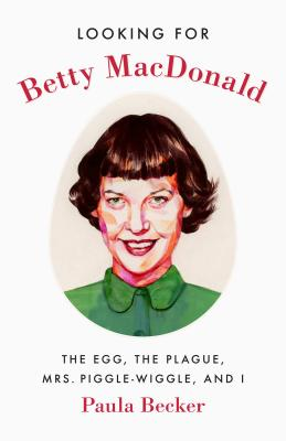 Looking for Betty MacDonald: The Egg, the Plague, Mrs. Piggle-Wiggle, and I Cover Image