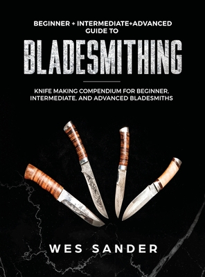 Bladesmithing: Beginner + Intermediate + Advanced Guide to Bladesmithing: Knife Making Compendium for Beginner, Intermediate, and Adv Cover Image
