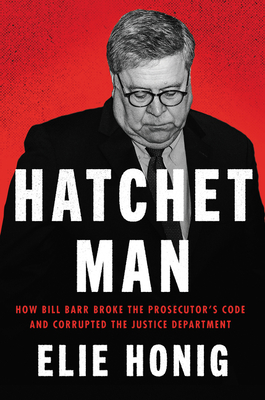 Hatchet Man: How Bill Barr Broke the Prosecutor's Code and Corrupted the Justice Department Cover Image