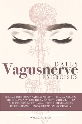Daily Vagus Nerve Exercises: Release Your Body's Natural Ability to Heal, Accessing the Healing Power of the Vagus Nerve with Self-Help Exercises t Cover Image