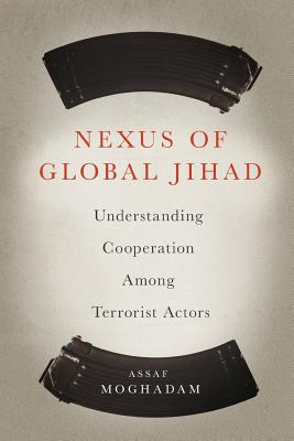 Nexus of Global Jihad: Understanding Cooperation Among Terrorist Actors (Columbia Studies in Terrorism and Irregular Warfare) Cover Image