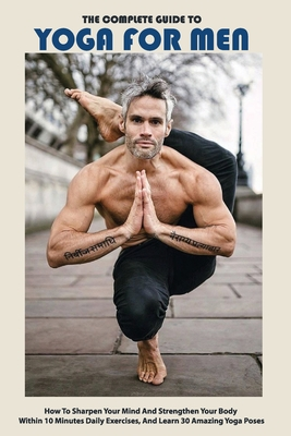 The Complete Guide To Yoga For Men: How To Sharpen Your Mind And Strengthen Your Body Within 10 Minutes Daily Exercises, And Learn 30 Amazing Yoga Pos Cover Image