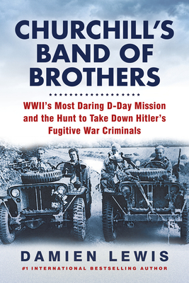 Churchill's Band of Brothers: WWII's Most Daring D-Day Mission and the Hunt to Take Down Hitler's Fugitive War Criminals Cover Image