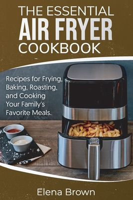 The Essential Air Fryer Cookbook: Recipes for Frying, Baking, Roasting, and Cooking Your Family's Favorite Meals Cover Image