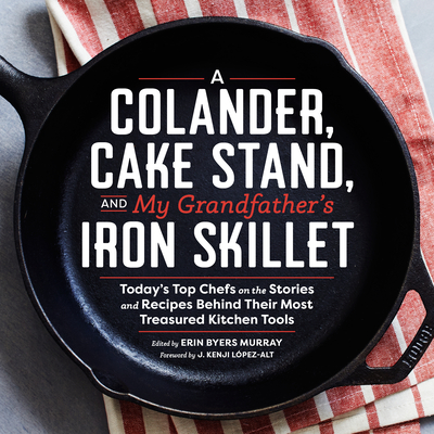 A Colander, Cake Stand, and My Grandfather's Iron Skillet: Today's Top Chefs on the Stories and Recipes Behind Their Most Treasured Kitchen Tools Cover Image