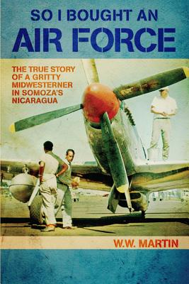 So I Bought an Air Force: The True Story of a Gritty Midwesterner in Somoza's Nicaragua Cover Image