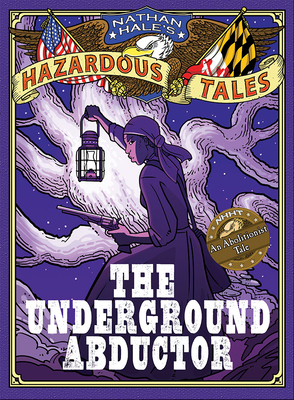 The Underground Abductor (Nathan Hale's Hazardous Tales #5): An Abolitionist Tale about Harriet Tubman Cover Image