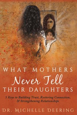 What Mothers Never Tell Their Daughters: 5 Keys to Building Trust, Restoring Connection, & Strengthening Relationships Cover Image