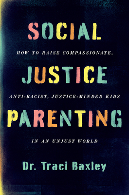 Social Justice Parenting: How to Raise Compassionate, Anti-Racist, Justice-Minded Kids in an Unjust World Cover Image