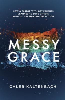 Messy Grace: How a Pastor with Gay Parents Learned to Love Others Without Sacrificing Conviction Cover Image