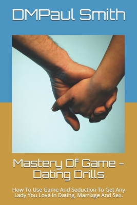 Mastery Of Game - Dating Drills: How To Use Game And Seduction To Get Any Lady You Love In Dating, Marriage And Sex. Cover Image