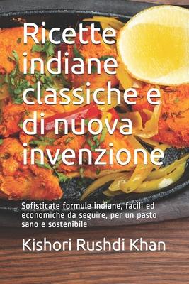 Ricette indiane classiche e di nuova invenzione: Sofisticate formule indiane, facili ed economiche da seguire, per un pasto sano e sostenibile Cover Image