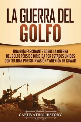 La Guerra del Golfo: Una Guía Fascinante sobre la Guerra del Golfo Pérsico Dirigida por Estados Unidos contra Irak por su Invasión y Anexió Cover Image