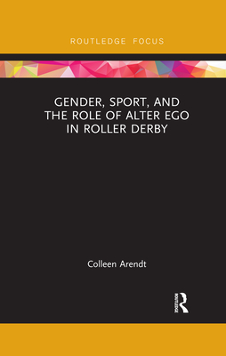 Gender, Sport, and the Role of Alter Ego in Roller Derby (Focus on Global Gender and Sexuality) Cover Image