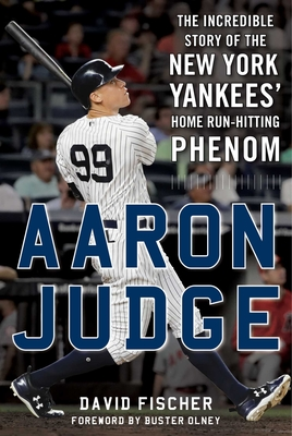 Aaron Judge: The Incredible Story of the New York Yankees' Home Run–Hitting Phenom Cover Image