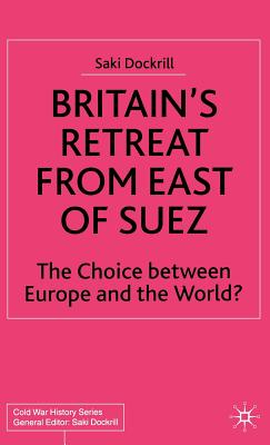 Britain's Retreat from East of Suez: The Choice Between Europe and the World? (Cold War History) Cover Image