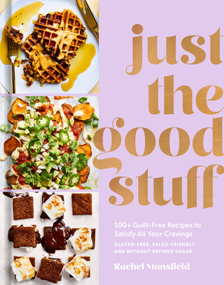 Just the Good Stuff: 100+ Guilt-Free Recipes to Satisfy All Your Cravings: A Cookbook Cover Image