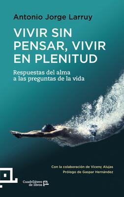 Vivir sin pensar, Vivir en plenitud: Respuestas del alma a las preguntas de la vida (Cuadrilátero de libros) Cover Image
