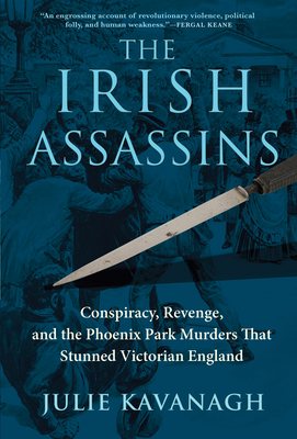 The Irish Assassins: Conspiracy, Revenge and the Phoenix Park Murders That Stunned Victorian England Cover Image