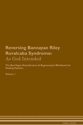 Reversing Bannayan Riley Ruvalcaba Syndrome: As God Intended The Raw Vegan Plant-Based Detoxification & Regeneration Workbook for Healing Patients. Vo Cover Image